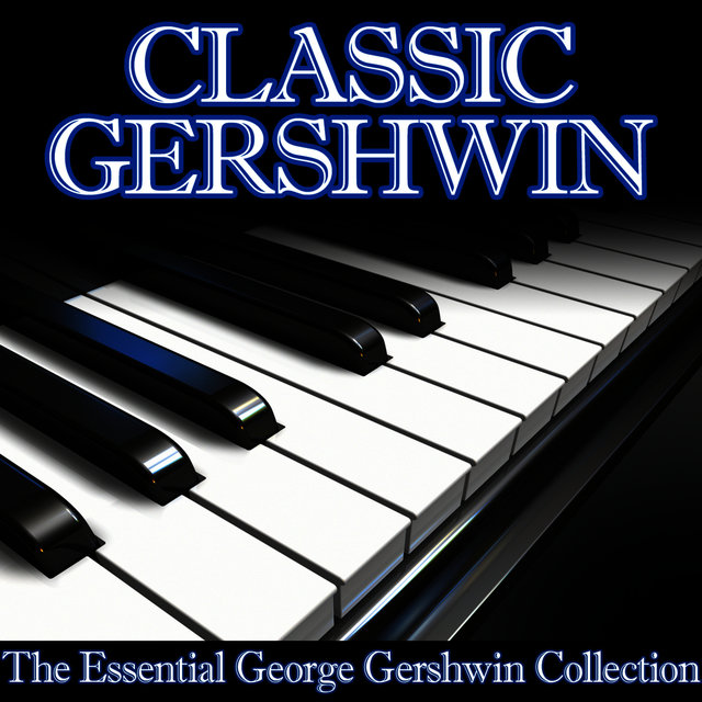 Classic Gershwin - The Essential George Gershwin Collection