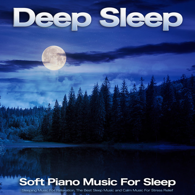 Deep Sleep: Soft Piano Music For Sleep, Sleeping Music For Relaxation, The Best Sleep Music and Calm Music For Stress Relief