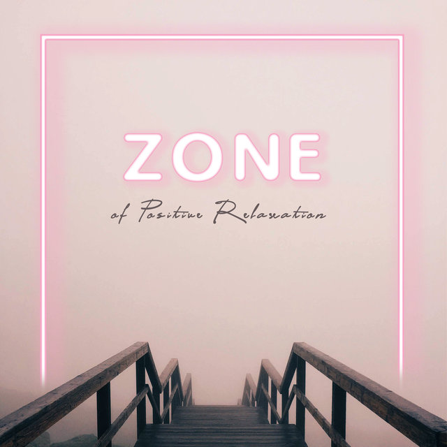 Zone of Positive Relaxation – Collection of Soothing Songs to Help You Clear Your Mind, Destroy Fears & Stress, New Age Music, Nature Sounds, Calm Breath, Zen, Instrumental Sounds, Optimistic Thinking