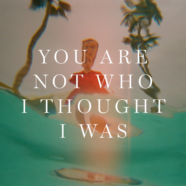 You Are Not Who I Thought I Was