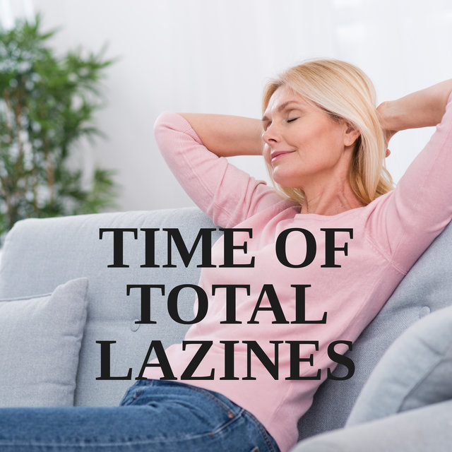 Time of Total Laziness: Music to Relax, Chill Out, Calm Down - When You Don't Have To Do Anything