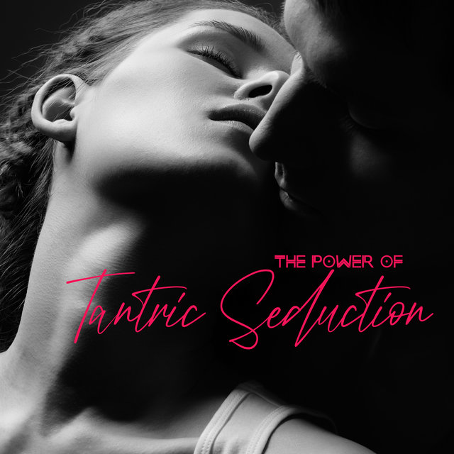The Power of Tantric Seduction - Collection of New Age Erotic Music That Ignites the Senses and Evokes Desire, Couple Romance, Sex Song, Intense Orgasm, Tongue Kissing, Karma Sutra