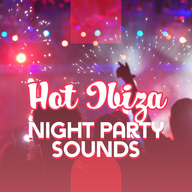 Hot Ibiza Night Party Sounds: Chillout Electro Music 2019 Compilation for Dancing, Pool or Club Party Best Vibes