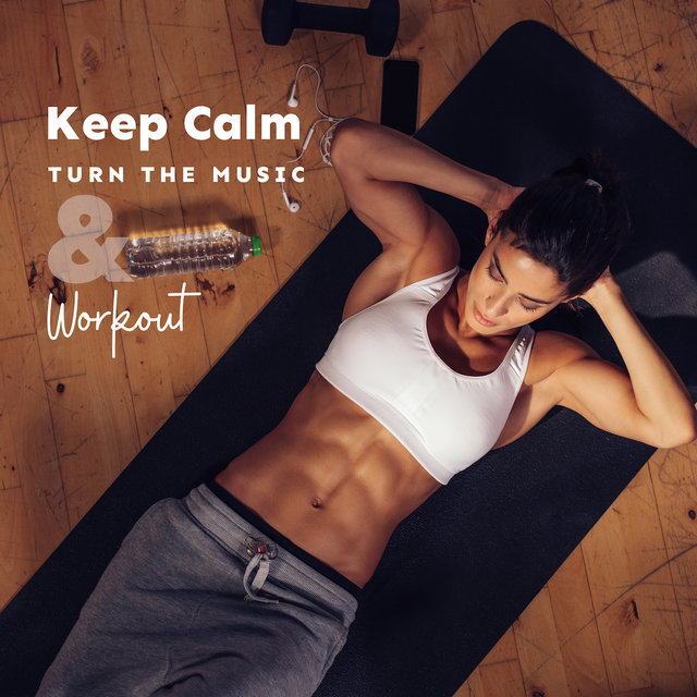 Keep Calm, Turn the Music & Workout: 2019 Chillout Best Motivation Music Mix for Training on the Gym, Workout, Jogging, Fitness Beats, Active Mornings