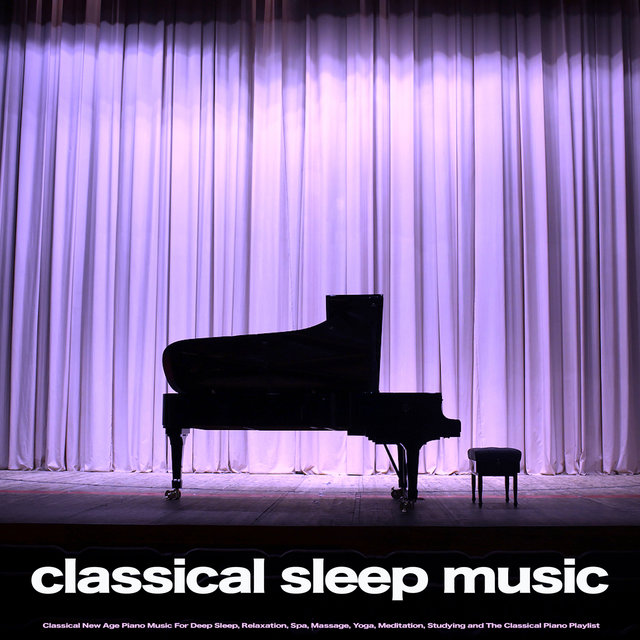 Classical Sleep Music: Classical New Age Piano Music For Deep Sleep, Relaxation, Spa, Massage, Yoga, Meditation, Studying and The Classical Piano Playlist