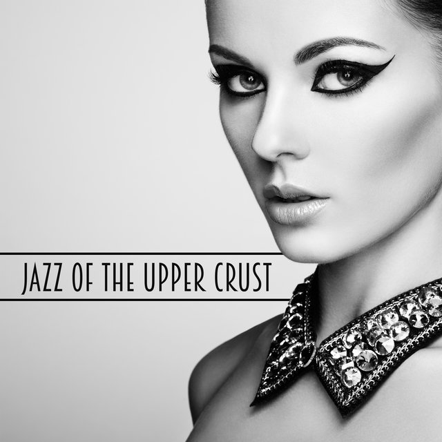 Jazz Of The Upper Crust: An Exclusive Luxury Jazz Music Compilation