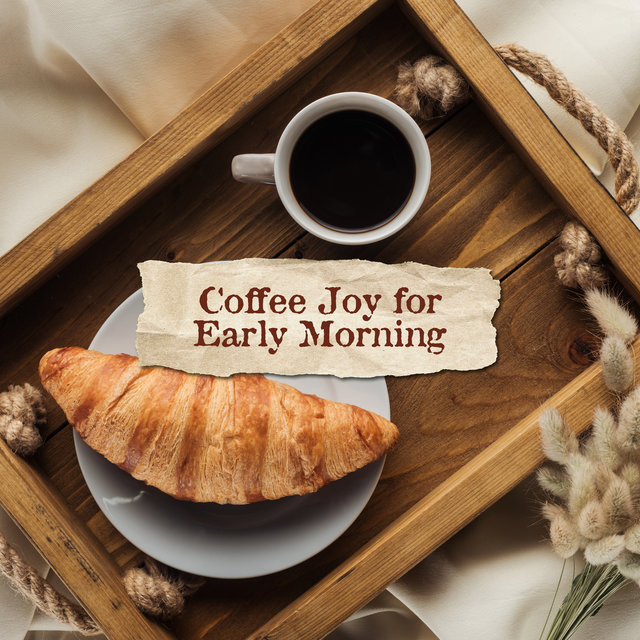 Coffee Joy for Early Morning: 15 Smooth Instrumental Jazz Melodies for Perfect Start a Day with Tasty Breakfast, Hot Coffee & Love