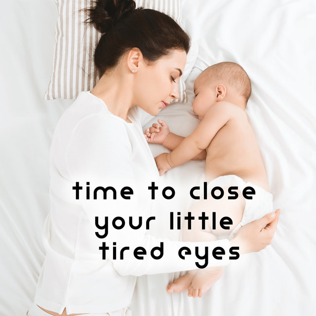 Time to Close Your Little Tired Eyes - Soft Lullabies for the Baby to Sleep, Relax and Soothe