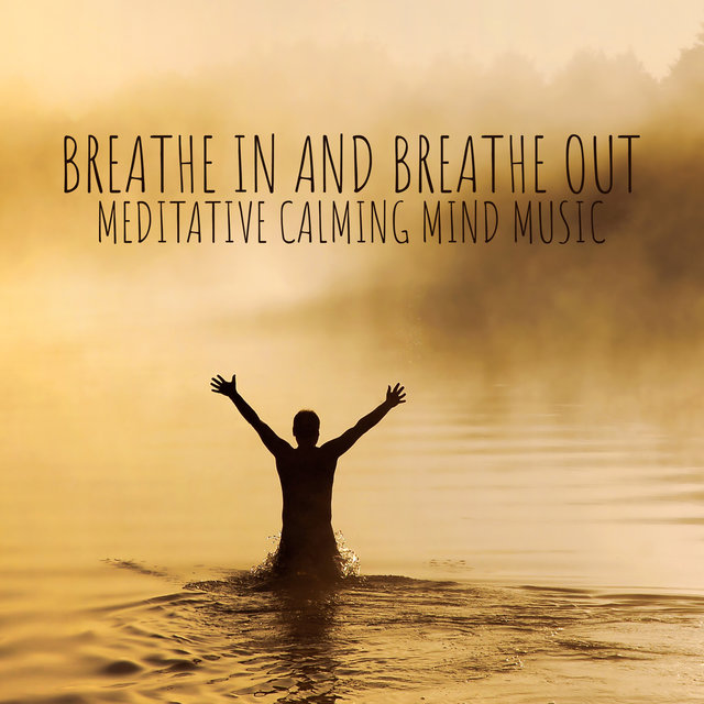 Breathe in and Breathe Out: Meditative Calming Mind Music with Sound of Nature for Breathing Exercises for Anxiety and Stress, Reiki Zen Music and Background Instrumental Songs