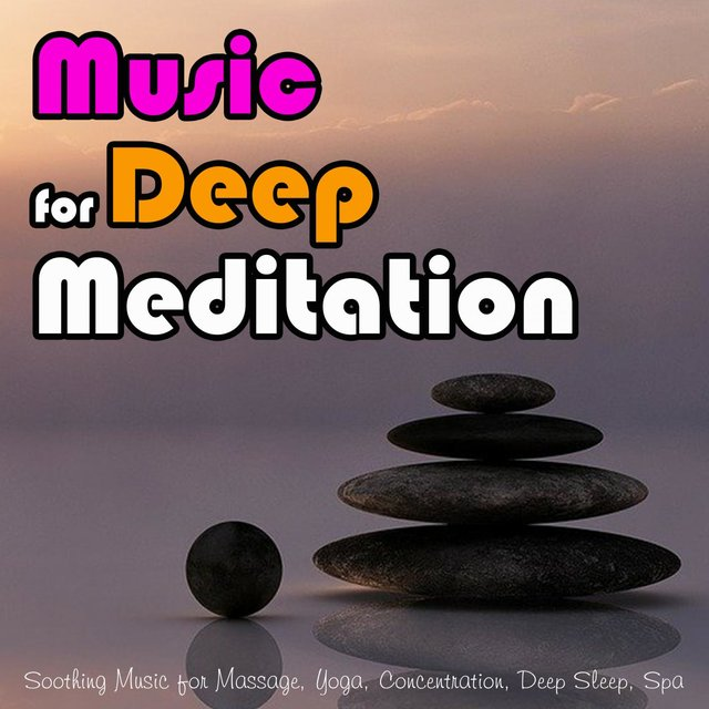 Music for Deep Meditation: Soothing Music for Massage, Yoga, Concentration, Deep Sleep, Spa