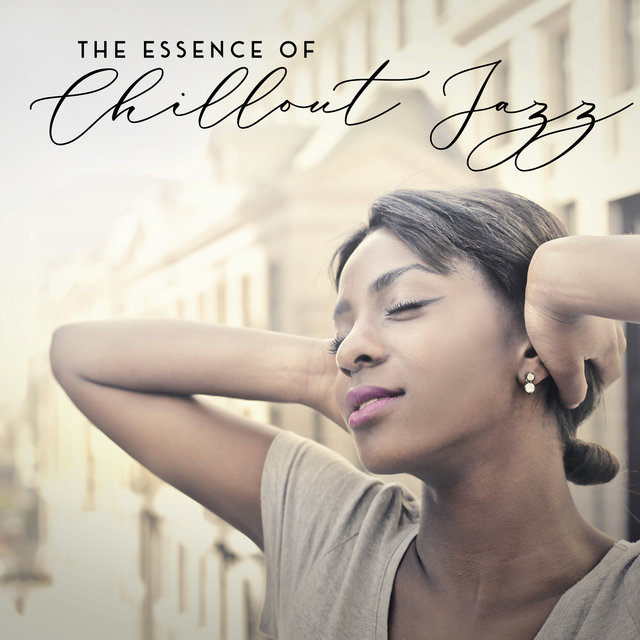 The Essence of Chillout Jazz - Compilation of Brilliant Relaxing Jazz for Any Time of the Day or Night