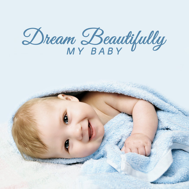 Dream Beautifully My Baby: Sounds for Sleeping, Sweet New Age Lullabies, Peaceful Sleep, Baby Music, Relax After a Day, Wonderful Dreams