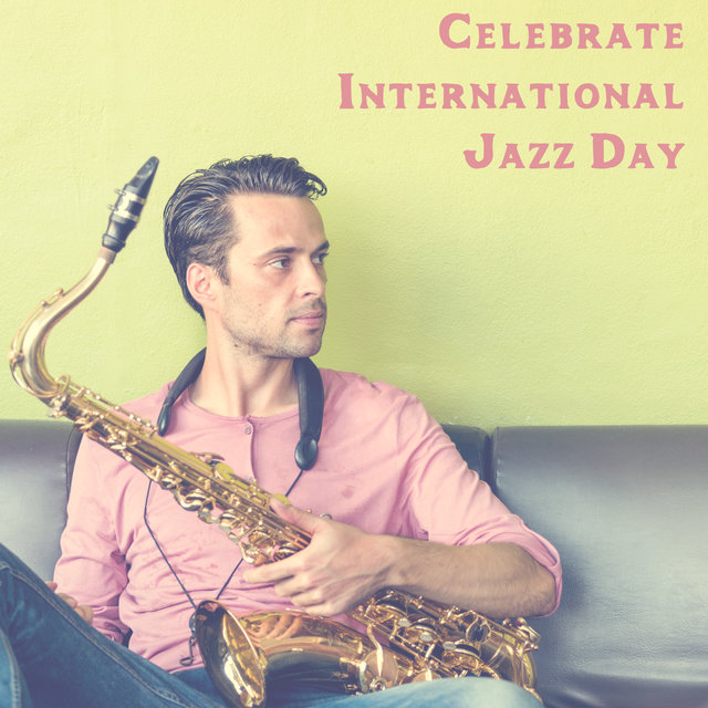 Celebrate International Jazz Day - Inspirational Music that will Make you Fall in Love with this Genre of Music
