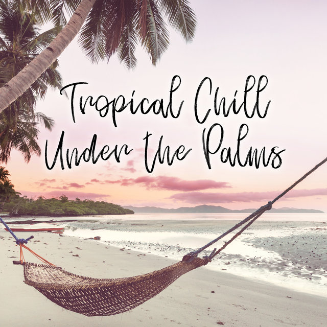Tropical Chill Under the Palms - Relaxing Music, Summer Dreams, Sunrise Symphony, Sunset Chill Out, Music for Relaxation, Night Bar, Sensual Ambient, Summertime, Tropical Party