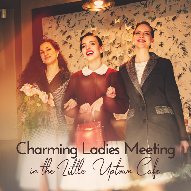 Charming Ladies Meeting in the Little Uptown Cafe: Best Instrumental Smooth Jazz 2019 Selection for All Kinds of Cafe and Little Restaurant
