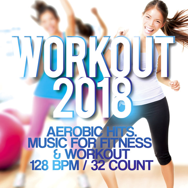 Workout 2018 - Aerobic Hits. Music For Fitness & Workout 128 Bpm / 32 Count