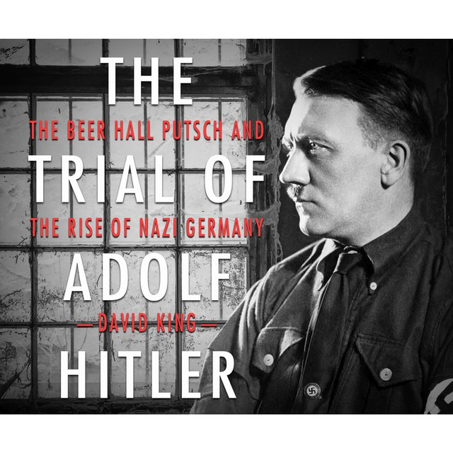 The Trial of Adolf Hitler - The Beer Hall Putsch and the Rise of Nazi Germany (Unabridged)