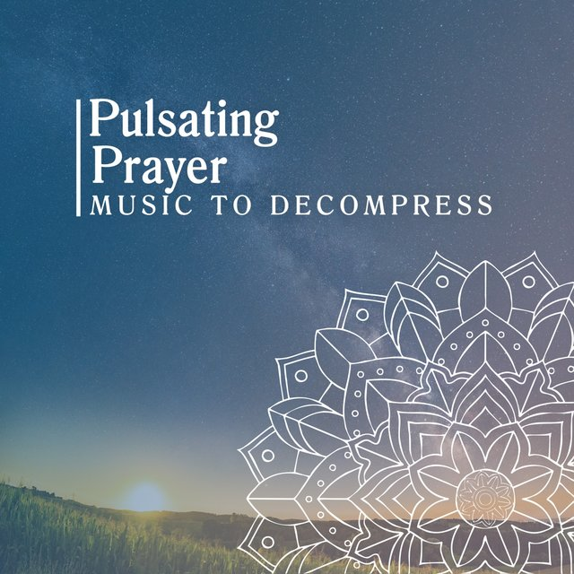 Pulsating Prayer Music to Decompress