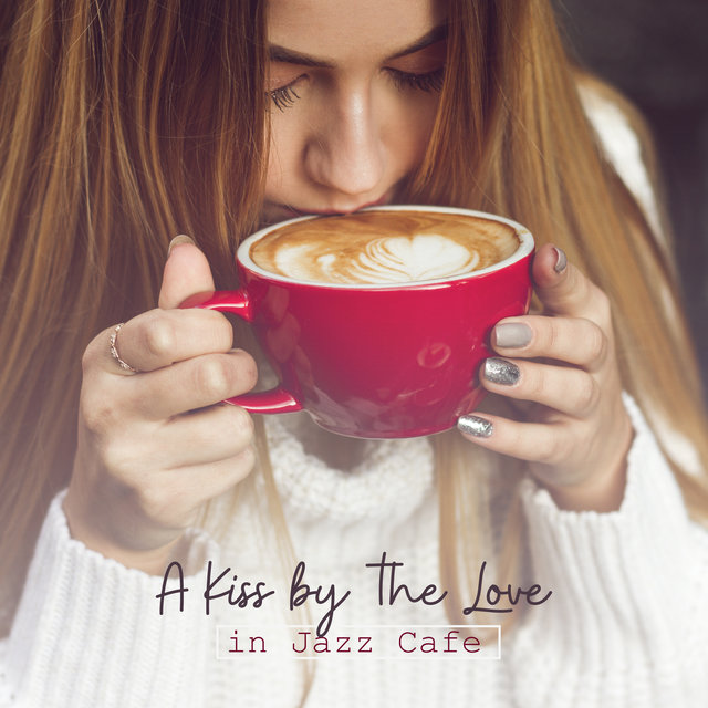 A Kiss by the Love in Jazz Cafe: 2019 Instrumental Smooth Jazz Music Compilation for Cafe or Restaurant, Pleasant Background Songs for Friends Meeting or Romantic Dinner
