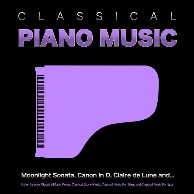 Classical Piano Music: Moonlight Sonata, Canon in D, Claire de Lune and Other Famous Classical Music Pieces, Classical Study Music, Classical Music For Sleep and Classical Music For Spa