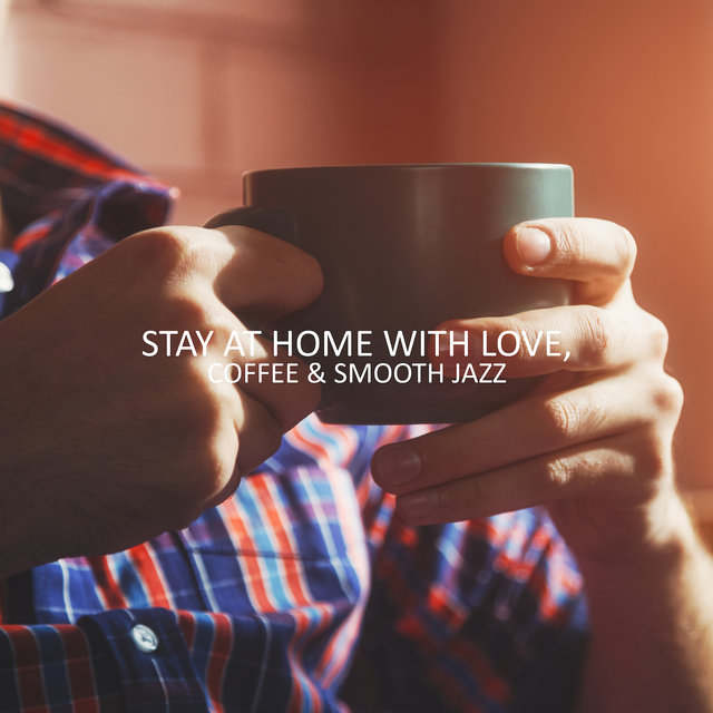 Stay at Home with Love, Coffee & Smooth Jazz: 2019 Instrumental Jazz Compilation, Perfect Fully Relaxing Music for Spending Calm Evening at Home, Rest, Relax, Vital Energy Regeneration Songs