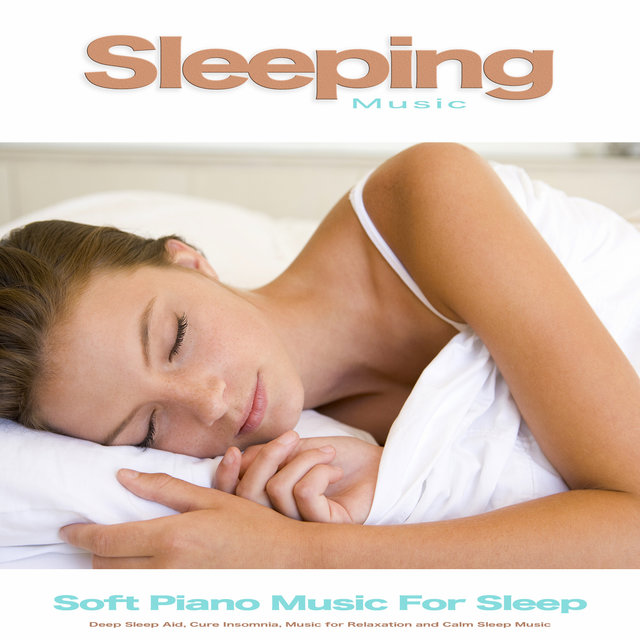 Sleeping Music: Soft Piano Music For Sleep, Deep Sleep Aid, Cure Insomnia, Music for Relaxation and Calm Sleep Music