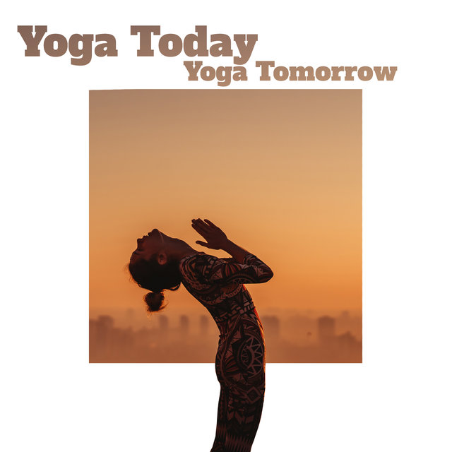 Yoga Today Yoga Tomorrow - New Age Music for Everyday Body Training