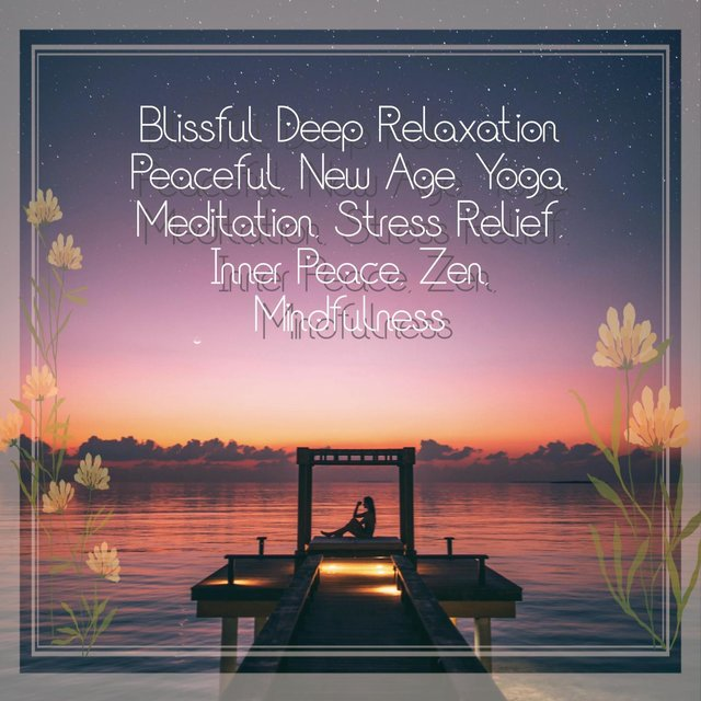 Blissful Deep Relaxation: Peaceful, New Age, Yoga, Meditation, Stress Relief, Inner Peace, Zen, Mindfulness