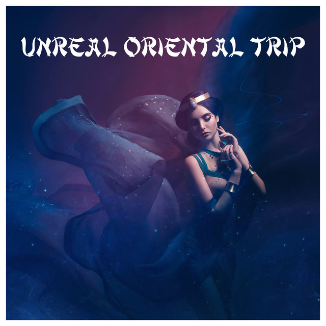 Unreal Oriental Trip - Unique Compilation of Exotic Chillout Music for a Party
