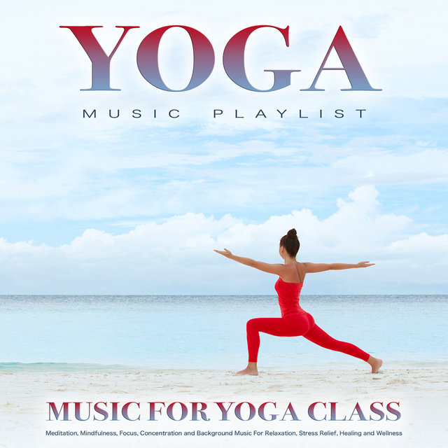 Yoga Music Playlist: Music For Yoga Class, Meditation, Mindfulness, Focus, Concentration and Background Music For Relaxation, Stress Relief, Healing and Wellness
