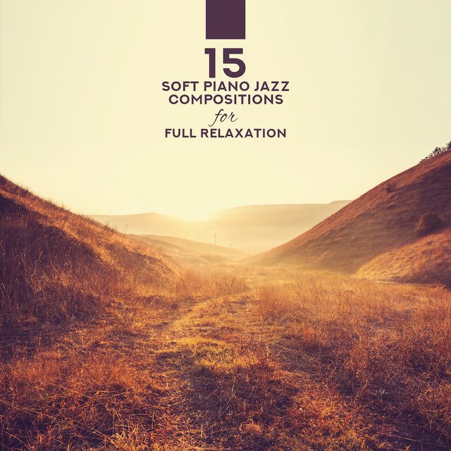 15 Soft Piano Jazz Compositions for Full Relaxation – 2019 Piano Music Created for Full Relax Experience, Rest Your Life Energy, Calm Nerves