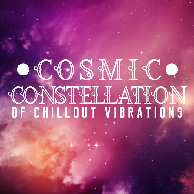 Cosmic Constellation of Chillout Vibrations – 15 Amazing & Relaxing Chill Out Vibes Ideal for Falling Into a Deep Trance of Relaxation