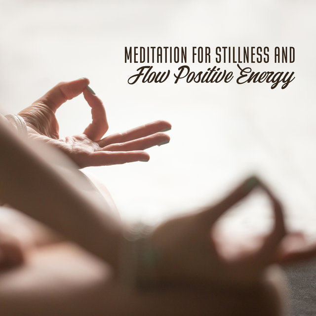 Meditation for Stillness and Flow Positive Energy - Deep Healing Music for the Body & Soul, Relaxation Time & to Reduce Your Stress and Anxiety