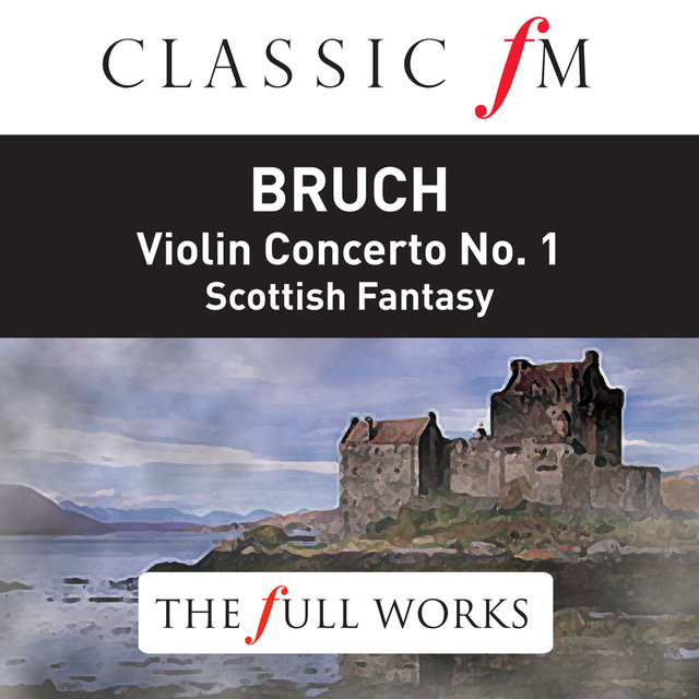 Bruch: Violin Concerto No.1, Scottish Fantasy (Classic FM: The Full Works)