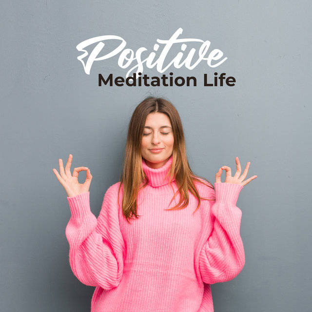 Positive Meditation Life: New Age Sounds Ideal for Meditation & Yoga, Good Energy with Positive Thoughts, Body & Mind Regeneration, Deep Contemplation