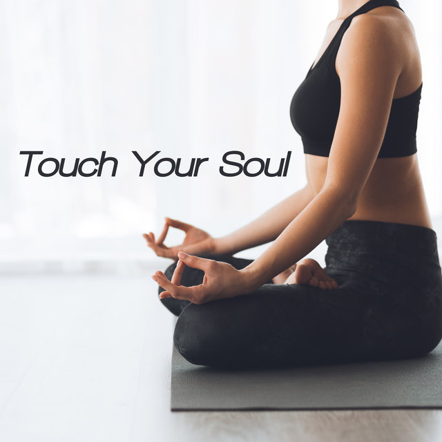 Touch Your Soul – Ambient New Age Music for Meditation and Yoga, Stretching Out, Spirit Calmness, Namaste Music, Inner Energy, Deep Concentration, Time for You