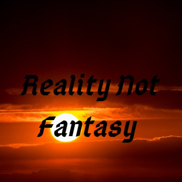 Reality Not Fantasy