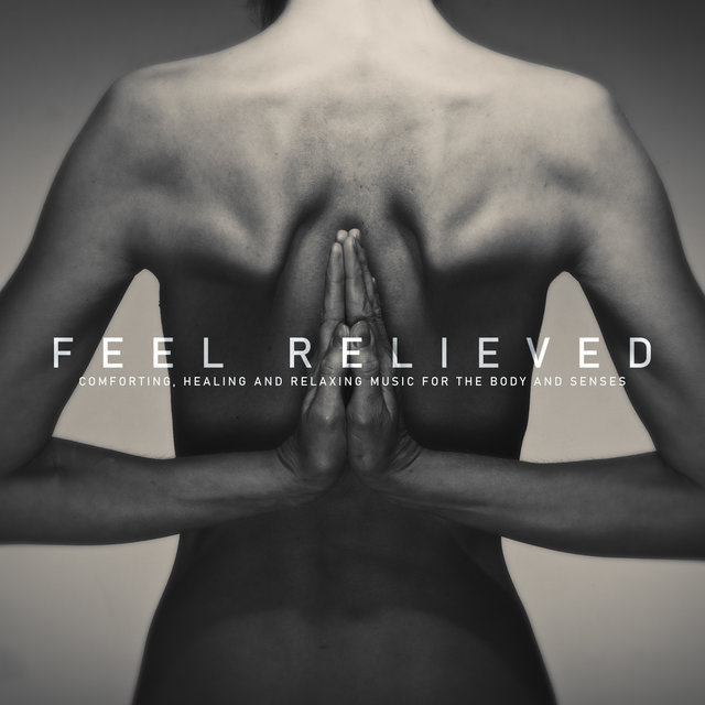 Feel Relieved: Comforting, Healing and Relaxing Music for the Body and Senses