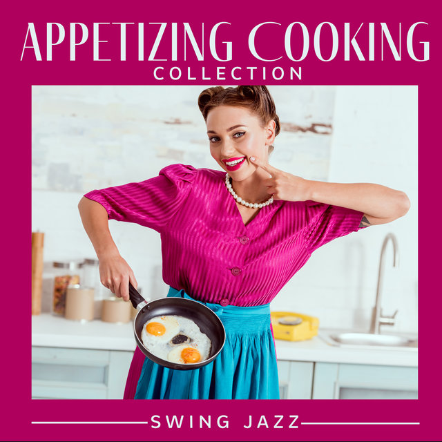 Appetizing Cooking Collection. Swing Jazz (Creative Cooking, Delicious Mood, Joy of Creating, Dinner Background)