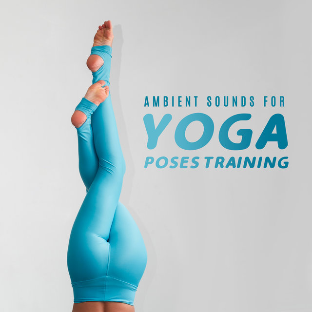 Ambient Sounds for Yoga Poses Training: Music for Train Hardest Yoga Poses, Best 2019 Background Songs for Meditation and Contemplation