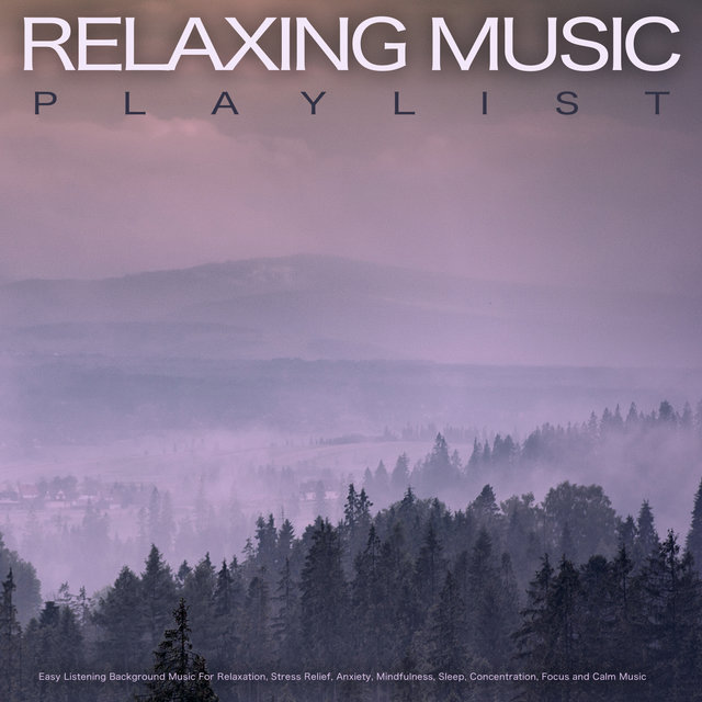 Relaxing Music Playlist: Easy Listening Background Music For Relaxation, Stress Relief, Anxiety, Mindfulness, Sleep, Concentration, Focus and Calm Music