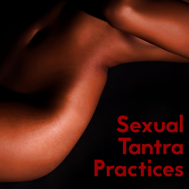 Sexual Tantra Practices - New Age Music Perfect to Increase Your Sexual Pleasure and Connection with a Partner or Solo
