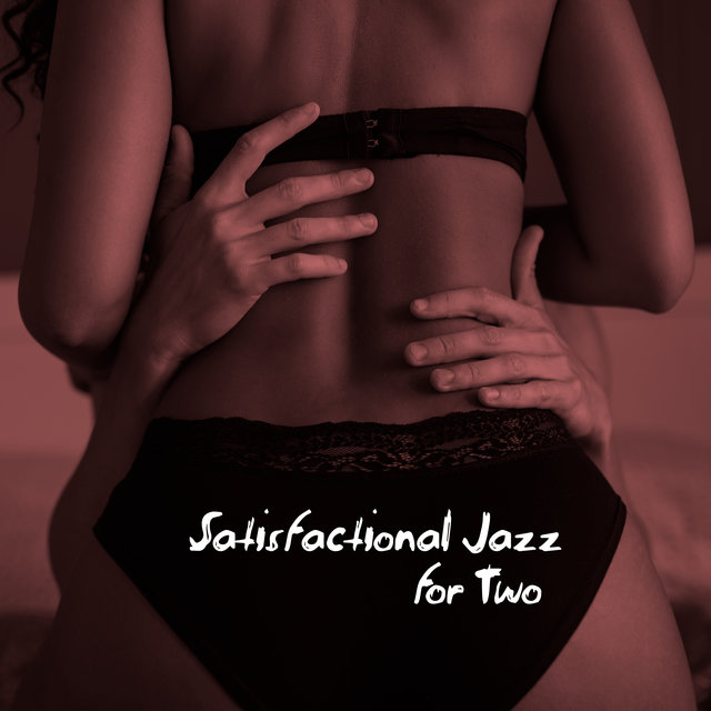 Satisfactional Jazz for Two – Ultra Romantic and Erotic Instrumental Melodies for Making Love