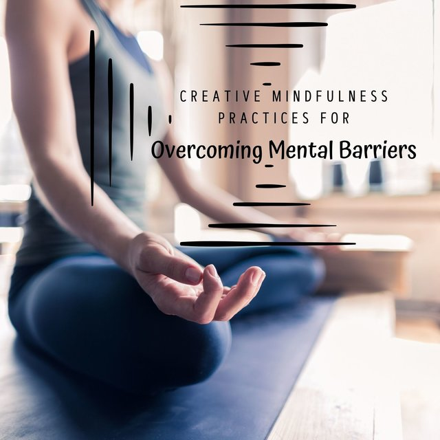 Creative Mindfulness Practices for Overcoming Mental Barriers