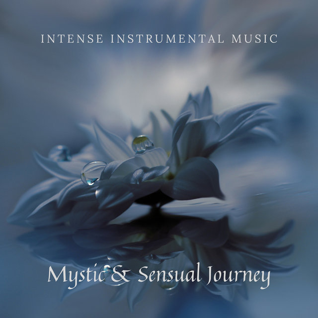Mystic & Sensual Journey – Intense Instrumental Music for Deep Relax, Massage with Essential Oils, Sensual Meditation