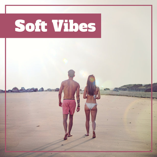 Soft Vibes – Relaxing Melodies, Chill Out Sounds, Music to Relax, Beach Relaxation