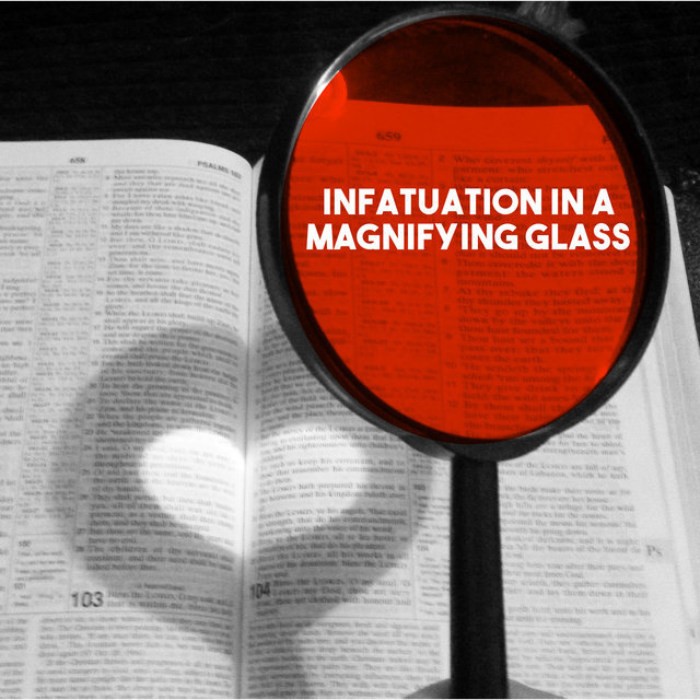 Infatuation in a Magnifying Glass
