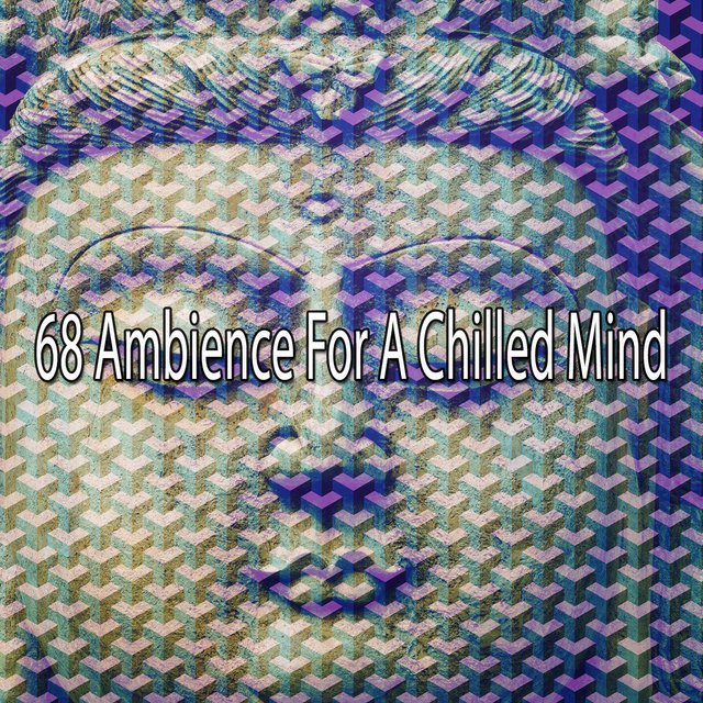 68 Ambience for a Chilled Mind
