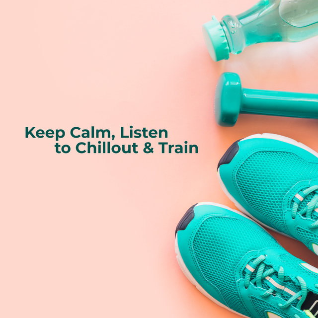Keep Calm, Listen to Chillout & Train: Best 2019 Chill Out Training Beats, Motivation for Workout, Jogging, Morning Running, Pilates, Fitness