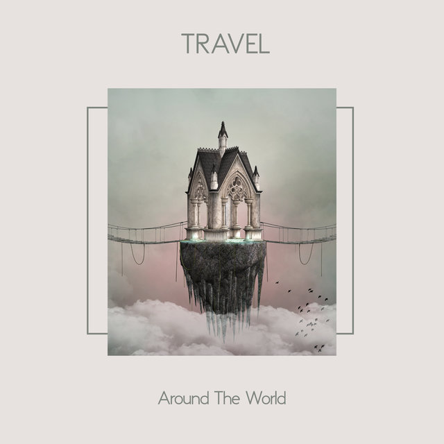 Travel Around The World: Chillout Set For The Traveller, Music For The Car, Holiday Trip, Weekend Getaway